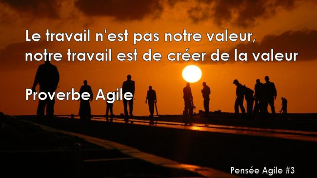"""""""Le travail n'est pas notre valeur, notre travail est de créer de la valeur"""" Proverbe Agile"""